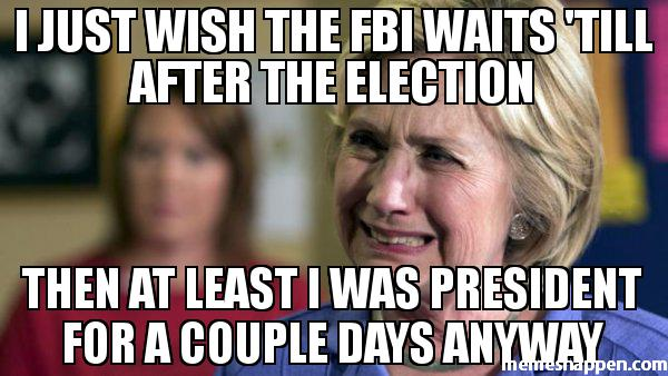 i-just-wish-the-fbi-waits-39till-after-the-election-then-at-least-i-was-president-for-a-couple-days-anyway-meme-38234